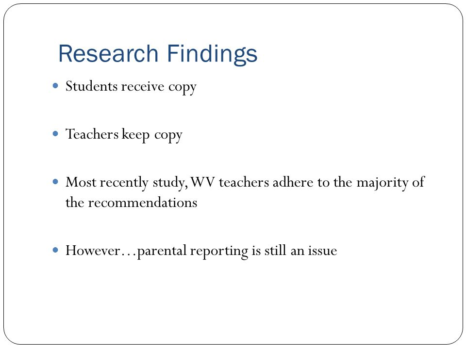 Research Findings Students receive copy Teachers keep copy Most recently study, WV teachers adhere to the majority of the recommendations However…parental reporting is still an issue