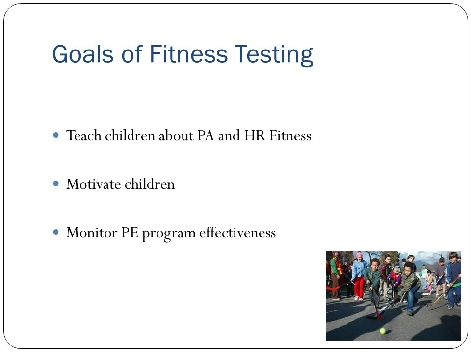 Goals of Fitness Testing Teach children about PA and HR Fitness Motivate children Monitor PE program effectiveness