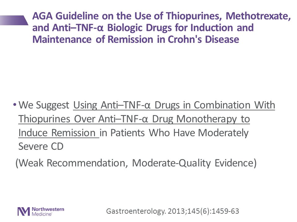 We Suggest Using Anti–TNF-α Drugs in Combination With Thiopurines Over Anti–TNF-α Drug Monotherapy to Induce Remission in Patients Who Have Moderately Severe CD (Weak Recommendation, Moderate-Quality Evidence) Gastroenterology.