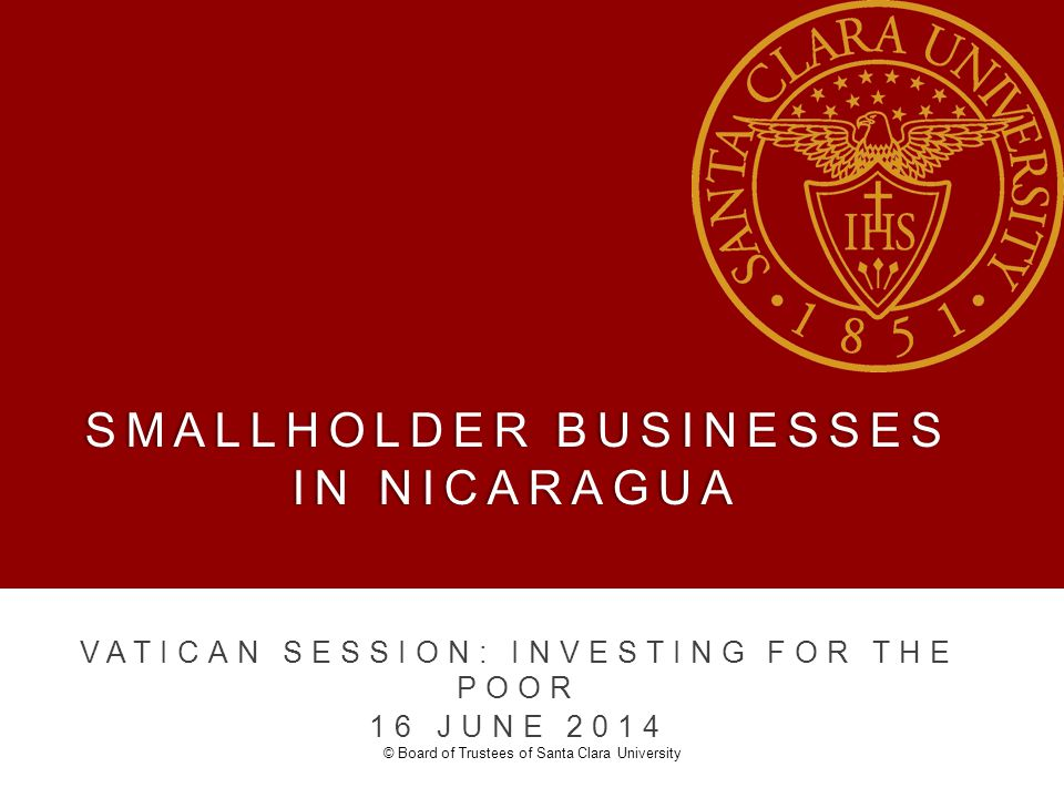 SMALLHOLDER BUSINESSES IN NICARAGUA VATICAN SESSION: INVESTING FOR THE POOR 16 JUNE 2014 © Board of Trustees of Santa Clara University