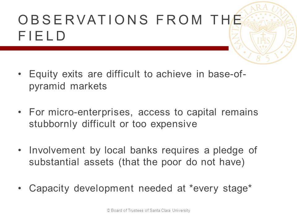 Equity exits are difficult to achieve in base-of- pyramid markets For micro-enterprises, access to capital remains stubbornly difficult or too expensive Involvement by local banks requires a pledge of substantial assets (that the poor do not have) Capacity development needed at *every stage* © Board of Trustees of Santa Clara University OBSERVATIONS FROM THE FIELD