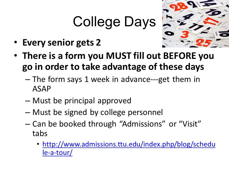 College Days Every senior gets 2 There is a form you MUST fill out BEFORE you go in order to take advantage of these days – The form says 1 week in advance---get them in ASAP – Must be principal approved – Must be signed by college personnel – Can be booked through Admissions or Visit tabs http://www.admissions.ttu.edu/index.php/blog/schedu le-a-tour/ http://www.admissions.ttu.edu/index.php/blog/schedu le-a-tour/