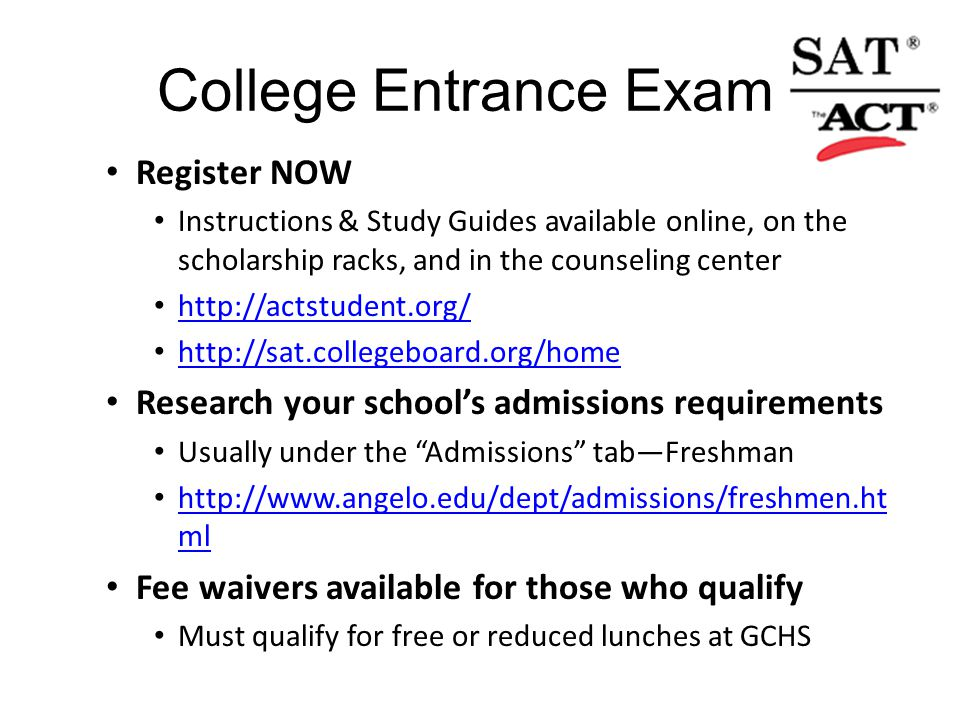 College Entrance Exams Register NOW Instructions & Study Guides available online, on the scholarship racks, and in the counseling center http://actstudent.org/ http://sat.collegeboard.org/home Research your school's admissions requirements Usually under the Admissions tab—Freshman http://www.angelo.edu/dept/admissions/freshmen.ht ml http://www.angelo.edu/dept/admissions/freshmen.ht ml Fee waivers available for those who qualify Must qualify for free or reduced lunches at GCHS