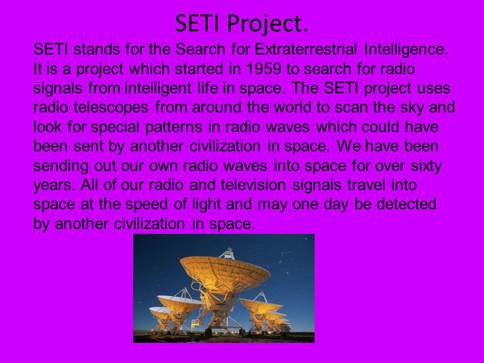 SETI Project. SETI stands for the Search for Extraterrestrial Intelligence. It is a project which started in 1959 to search for radio signals from int