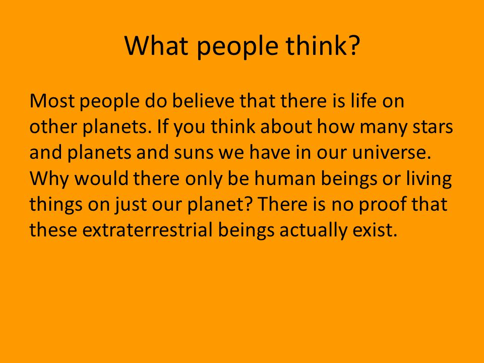 What people think? Most people do believe that there is life on other planets. If you think about how many stars and planets and suns we have in our u