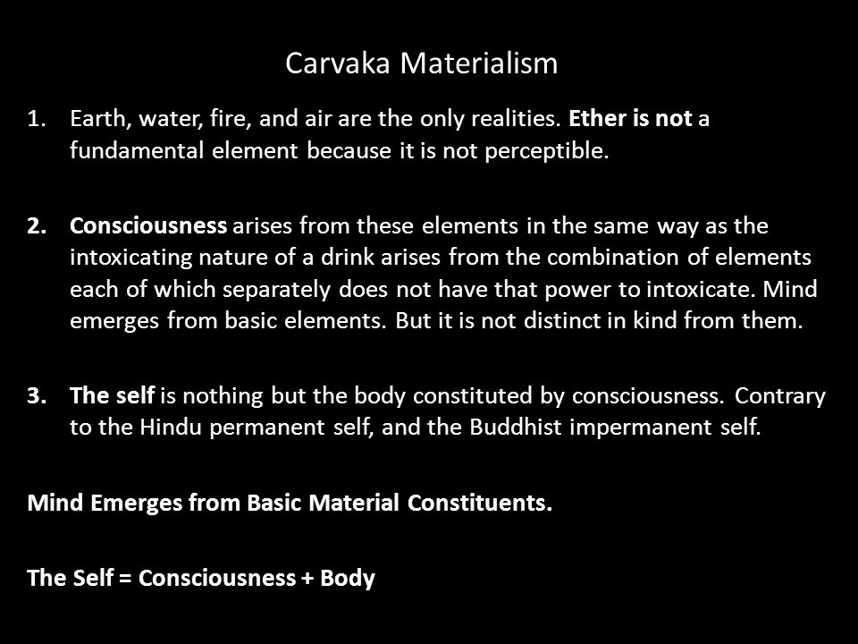 Carvaka Materialism 1.Earth, water, fire, and air are the only realities.