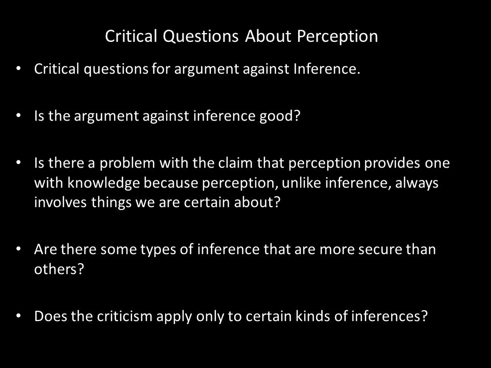 Critical Questions About Perception Critical questions for argument against Inference.
