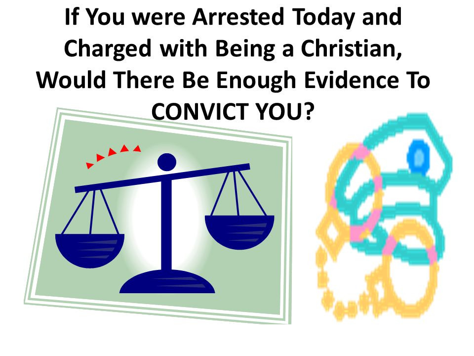 If You were Arrested Today and Charged with Being a Christian, Would There Be Enough Evidence To CONVICT YOU ?