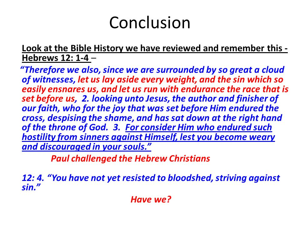 Conclusion Look at the Bible History we have reviewed and remember this - Hebrews 12: 1-4 – Therefore we also, since we are surrounded by so great a cloud of witnesses, let us lay aside every weight, and the sin which so easily ensnares us, and let us run with endurance the race that is set before us, 2.