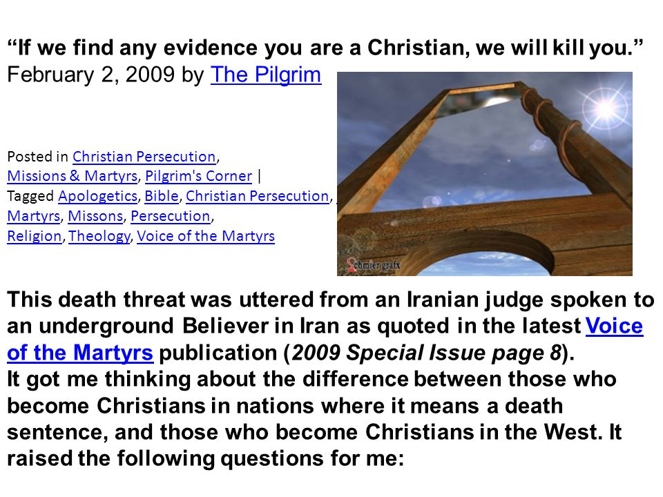 If we find any evidence you are a Christian, we will kill you. February 2, 2009 by The PilgrimThe Pilgrim Posted in Christian Persecution,Christian Persecution Missions & MartyrsMissions & Martyrs, Pilgrim s Corner |Pilgrim s Corner Tagged Apologetics, Bible, Christian Persecution, Christianity, church, God, Gospel, Jesus, Martyrs, Missons, Persecution,ApologeticsBibleChristian PersecutionChristianitychurchGodGospelJesus MartyrsMissonsPersecution ReligionReligion, Theology, Voice of the MartyrsTheologyVoice of the Martyrs This death threat was uttered from an Iranian judge spoken to an underground Believer in Iran as quoted in the latest Voice of the Martyrs publication (2009 Special Issue page 8).Voice of the Martyrs It got me thinking about the difference between those who become Christians in nations where it means a death sentence, and those who become Christians in the West.