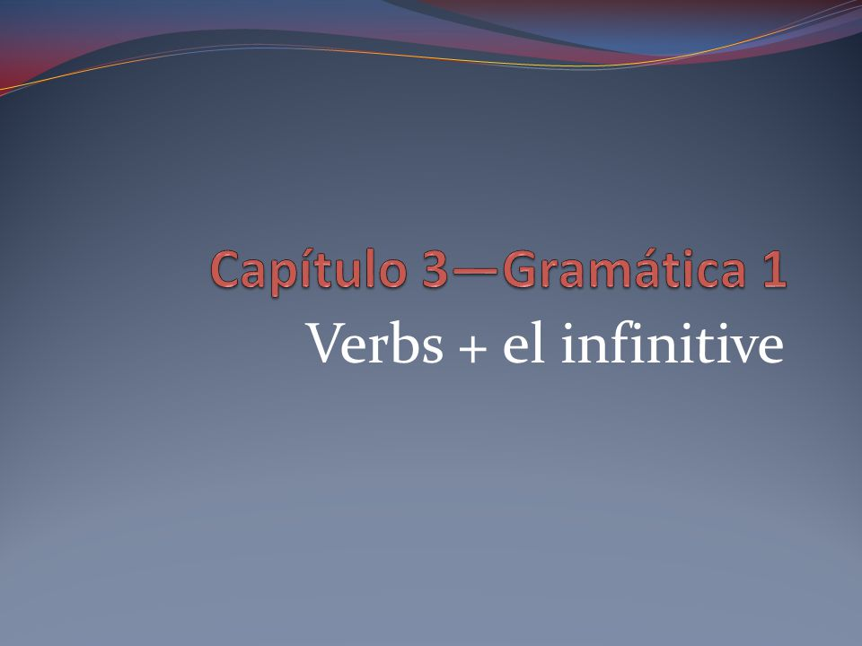 Infinitives verbs that are not conjugated end in –ar, -er, or -ir