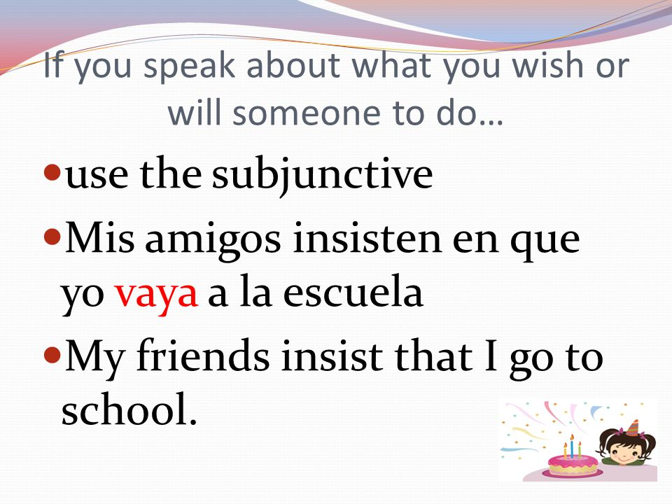 If you speak about what you wish or will someone to do… use the subjunctive Mis amigos insisten en que yo vaya a la escuela My friends insist that I go to school.