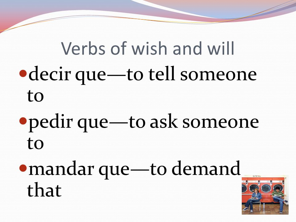 Verbs of wish and will decir que—to tell someone to pedir que—to ask someone to mandar que—to demand that