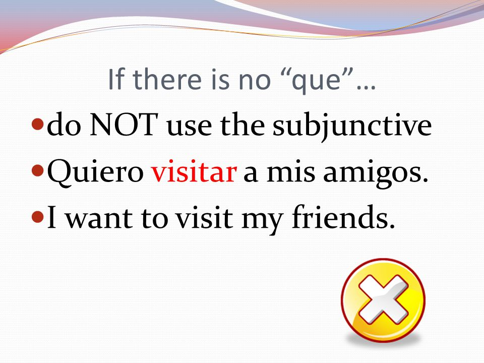 If there is no que … do NOT use the subjunctive Quiero visitar a mis amigos.