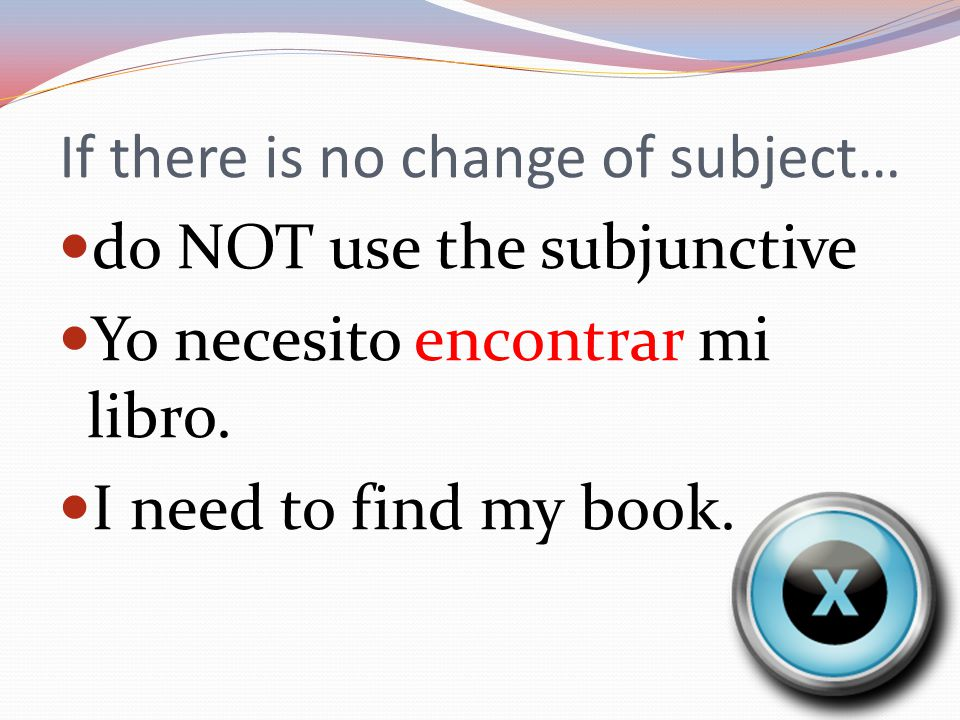 If there is no change of subject… do NOT use the subjunctive Yo necesito encontrar mi libro.