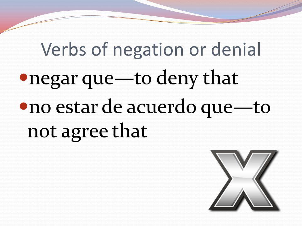 Verbs of negation or denial negar que—to deny that no estar de acuerdo que—to not agree that
