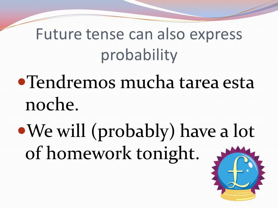 Future tense can also express probability Tendremos mucha tarea esta noche.