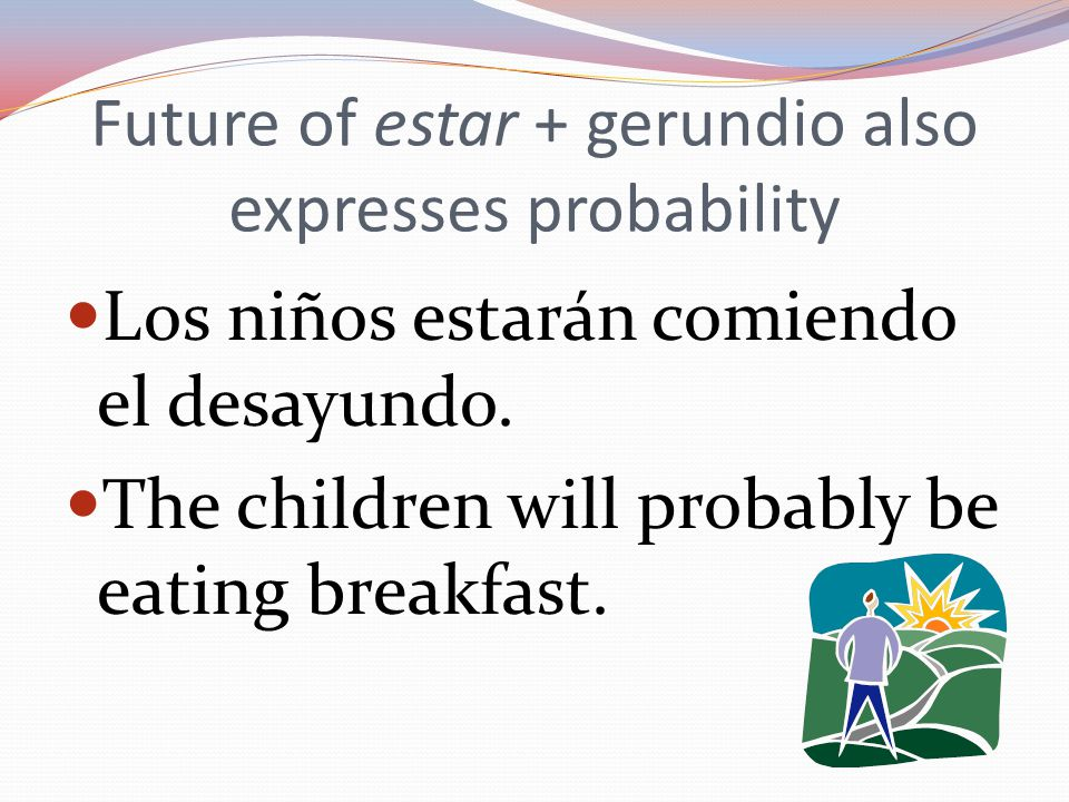 Future of estar + gerundio also expresses probability Los niños estarán comiendo el desayundo.