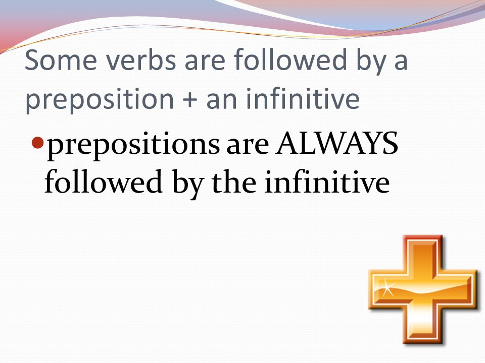 Some verbs are followed by a preposition + an infinitive prepositions are ALWAYS followed by the infinitive