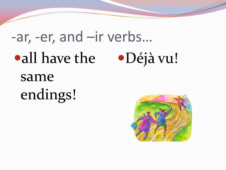 -ar, -er, and –ir verbs… all have the same endings! Déjà vu!