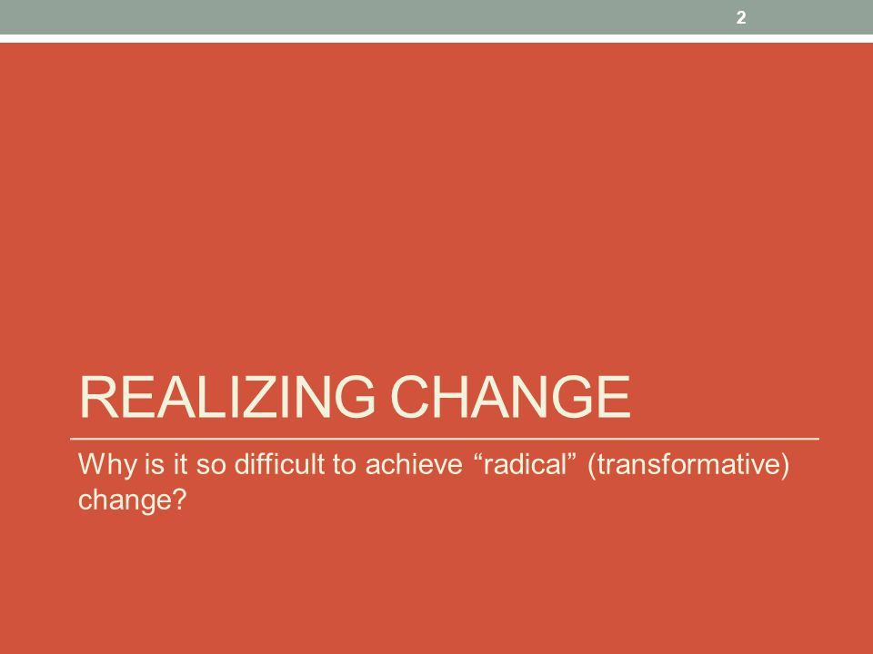 """REALIZING CHANGE Why is it so difficult to achieve """"radical"""" (transformative) change? 2"""