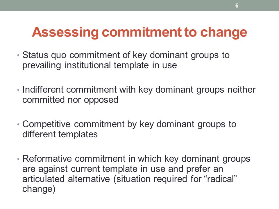 Assessing commitment to change Status quo commitment of key dominant groups to prevailing institutional template in use Indifferent commitment with ke
