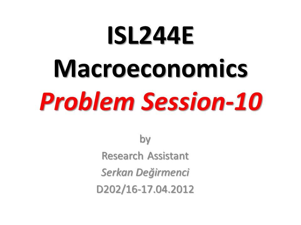 ISL244E Macroeconomics Problem Session-10 by Research Assistant Serkan Değirmenci D202/16-17.04.2012