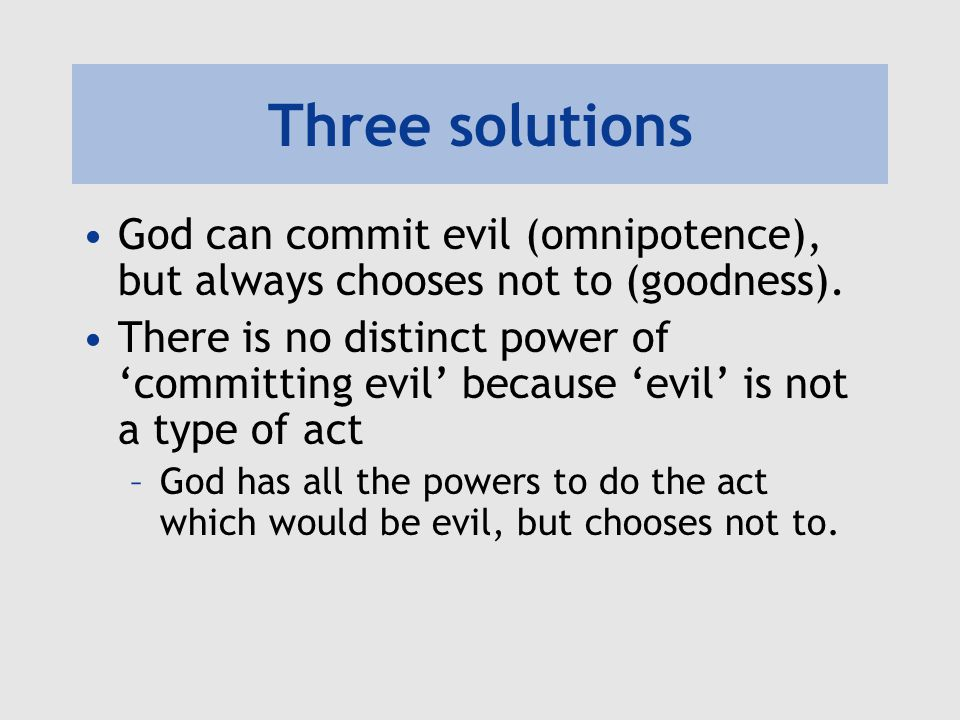 Three solutions Aquinas: there is no distinct power of 'committing evil' because 'evil' is simply the absence of good –Being 'able' to fail is not a power, but a lack of power to succeed –God does not lack the power to do good, so God cannot commit evil.