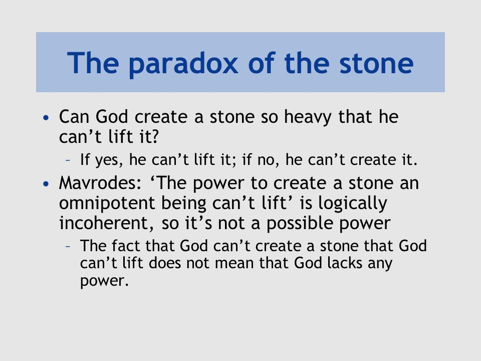 Savage on the paradox of the stone Savage: Mavrodes' solution begs the question –In talking of 'a stone that an omnipotent being cannot lift', it assumes that the concept of an omnipotent being is coherent –But that is just what is at issue.