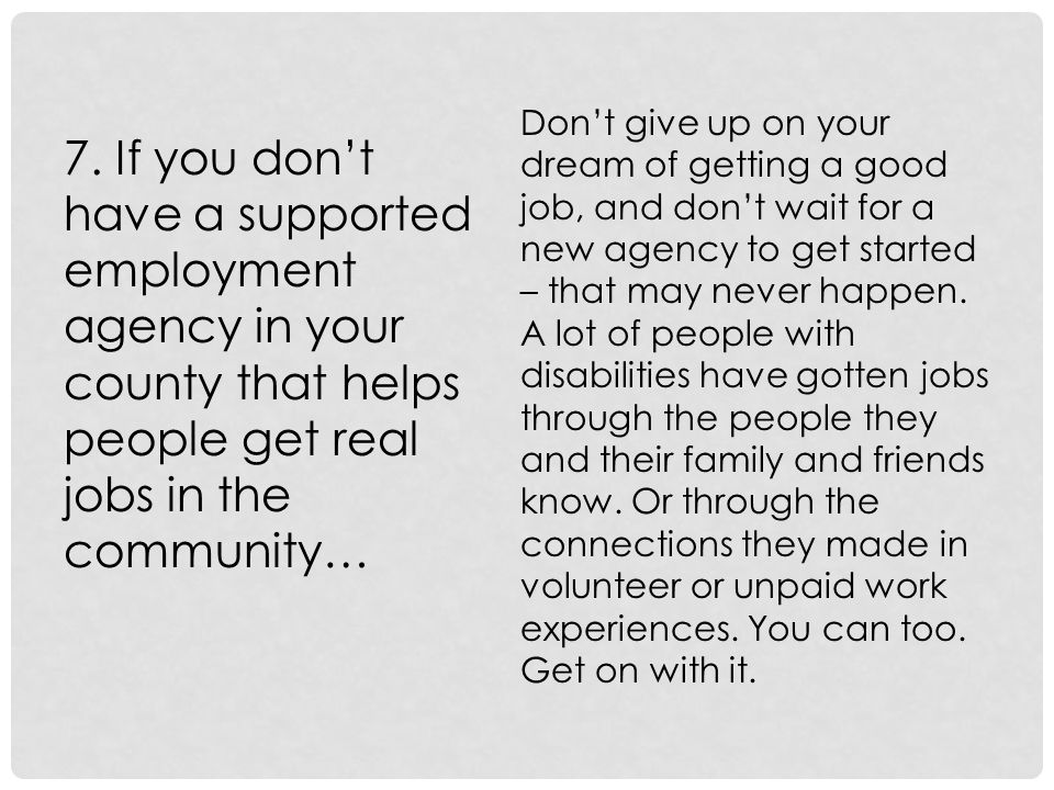 7. If you don't have a supported employment agency in your county that helps people get real jobs in the community… Don't give up on your dream of get