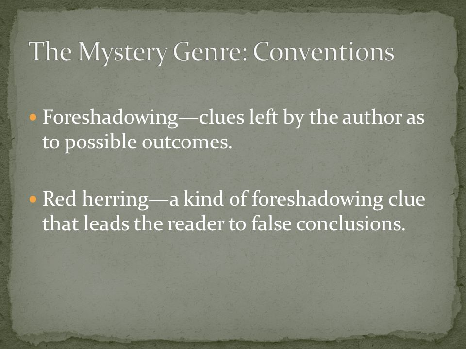 Foreshadowing—clues left by the author as to possible outcomes. Red herring—a kind of foreshadowing clue that leads the reader to false conclusions.