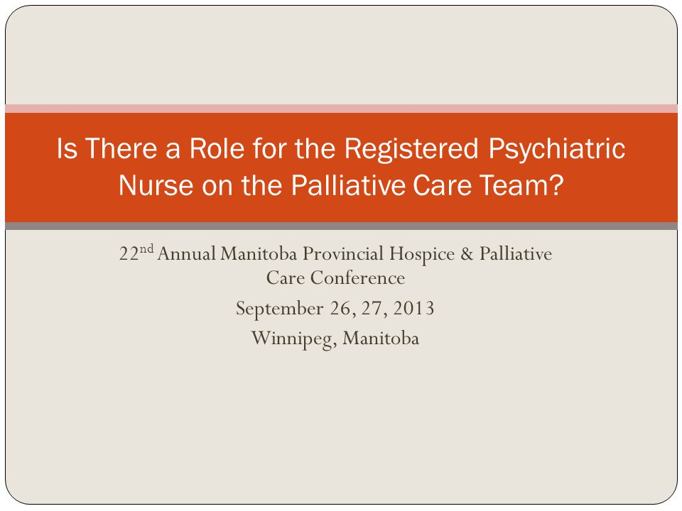 22 nd Annual Manitoba Provincial Hospice & Palliative Care Conference September 26, 27, 2013 Winnipeg, Manitoba Is There a Role for the Registered Psychiatric Nurse on the Palliative Care Team