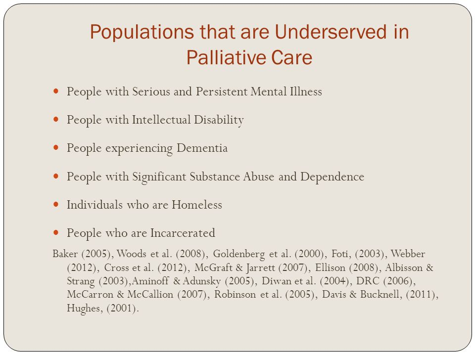 Populations that are Underserved in Palliative Care People with Serious and Persistent Mental Illness People with Intellectual Disability People experiencing Dementia People with Significant Substance Abuse and Dependence Individuals who are Homeless People who are Incarcerated Baker (2005), Woods et al.