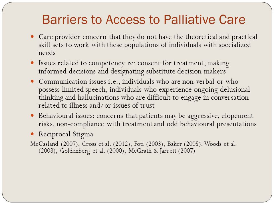 Barriers to Access to Palliative Care Care provider concern that they do not have the theoretical and practical skill sets to work with these populations of individuals with specialized needs Issues related to competency re: consent for treatment, making informed decisions and designating substitute decision makers Communication issues i.e., individuals who are non-verbal or who possess limited speech, individuals who experience ongoing delusional thinking and hallucinations who are difficult to engage in conversation related to illness and/or issues of trust Behavioural issues: concerns that patients may be aggressive, elopement risks, non-compliance with treatment and odd behavioural presentations Reciprocal Stigma McCasland (2007), Cross et al.