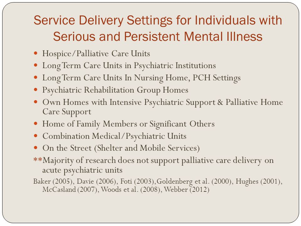 Service Delivery Settings for Individuals with Serious and Persistent Mental Illness Hospice/Palliative Care Units Long Term Care Units in Psychiatric Institutions Long Term Care Units In Nursing Home, PCH Settings Psychiatric Rehabilitation Group Homes Own Homes with Intensive Psychiatric Support & Palliative Home Care Support Home of Family Members or Significant Others Combination Medical/Psychiatric Units On the Street (Shelter and Mobile Services) **Majority of research does not support palliative care delivery on acute psychiatric units Baker (2005), Davie (2006), Foti (2003),Goldenberg et al.
