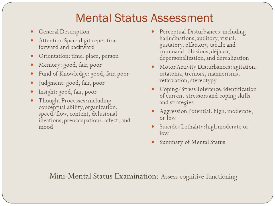 Mental Status Assessment General Description Attention Span: digit repetition forward and backward Orientation: time, place, person Memory: good, fair, poor Fund of Knowledge: good, fair, poor Judgment: good, fair, poor Insight: good, fair, poor Thought Processes: including conceptual ability, organization, speed/flow, content, delusional ideations, preoccupations, affect, and mood Perceptual Disturbances: including hallucinations; auditory, visual, gustatory, olfactory, tactile and command, illusions, déjà vu, depersonalization, and derealization Motor Activity Disturbances: agitation, catatonia, tremors, mannerisms, retardation, stereotypy Coping/Stress Tolerance: identification of current stressors and coping skills and strategies Aggression Potential: high, moderate, or low Suicide/Lethality: high moderate or low Summary of Mental Status Mini-Mental Status Examination: Assess cognitive functioning