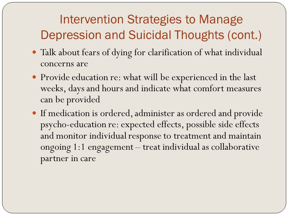 Intervention Strategies to Manage Depression and Suicidal Thoughts (cont.) Talk about fears of dying for clarification of what individual concerns are Provide education re: what will be experienced in the last weeks, days and hours and indicate what comfort measures can be provided If medication is ordered, administer as ordered and provide psycho-education re: expected effects, possible side effects and monitor individual response to treatment and maintain ongoing 1:1 engagement – treat individual as collaborative partner in care
