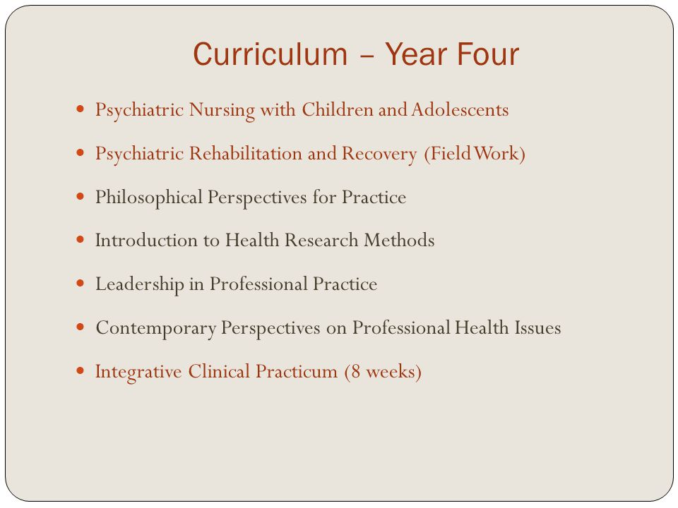 Curriculum – Year Four Psychiatric Nursing with Children and Adolescents Psychiatric Rehabilitation and Recovery (Field Work) Philosophical Perspectives for Practice Introduction to Health Research Methods Leadership in Professional Practice Contemporary Perspectives on Professional Health Issues Integrative Clinical Practicum (8 weeks)
