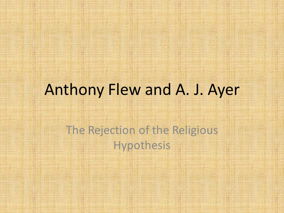 Anthony Flew and A. J. Ayer The Rejection of the Religious Hypothesis