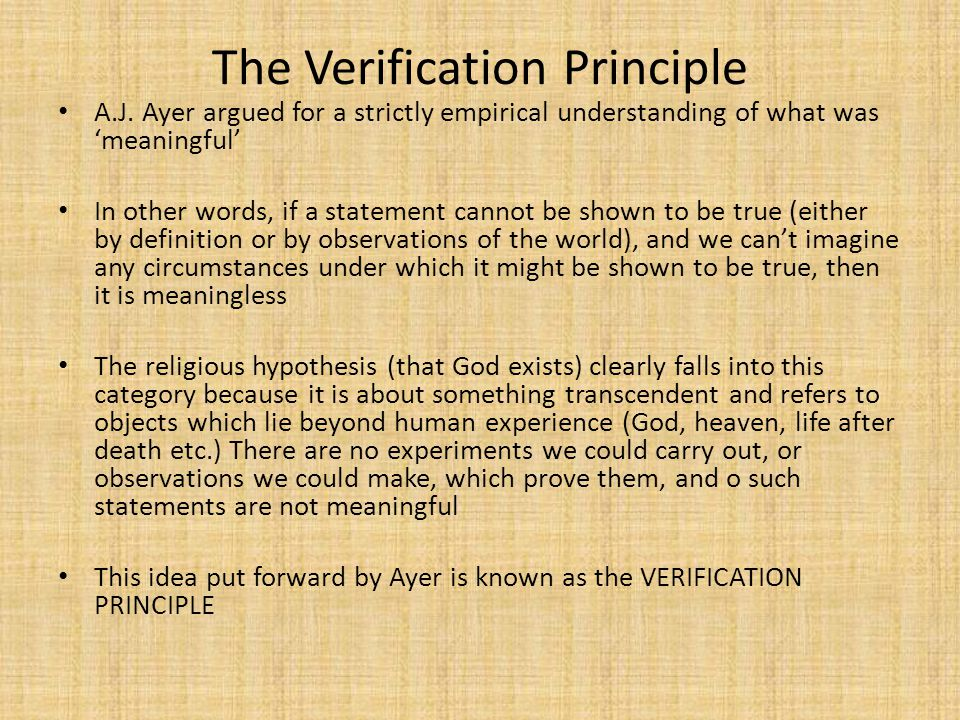 The Verification Principle A.J. Ayer argued for a strictly empirical understanding of what was 'meaningful' In other words, if a statement cannot be s