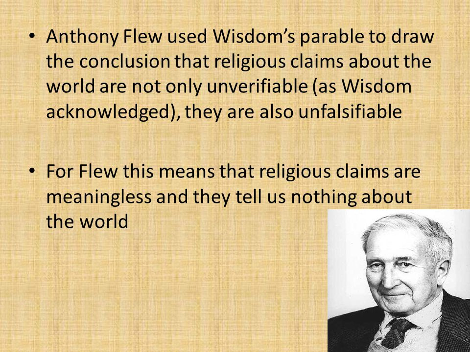 Anthony Flew used Wisdom's parable to draw the conclusion that religious claims about the world are not only unverifiable (as Wisdom acknowledged), th