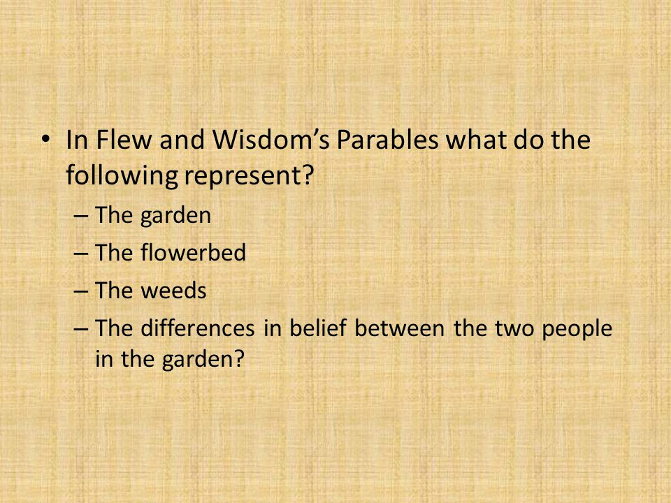 In Flew and Wisdom's Parables what do the following represent? – The garden – The flowerbed – The weeds – The differences in belief between the two pe