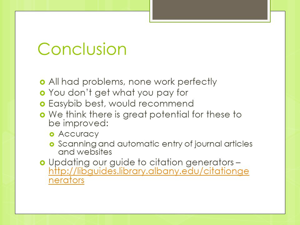 Conclusion  All had problems, none work perfectly  You don't get what you pay for  Easybib best, would recommend  We think there is great potential for these to be improved:  Accuracy  Scanning and automatic entry of journal articles and websites  Updating our guide to citation generators – http://libguides.library.albany.edu/citationge nerators http://libguides.library.albany.edu/citationge nerators