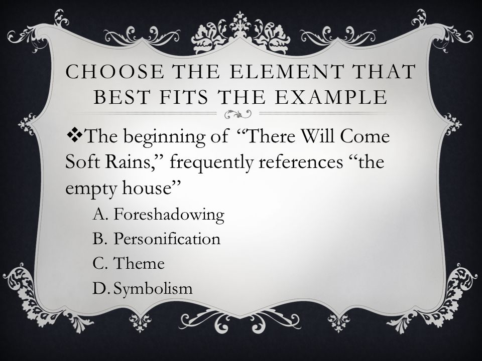 "CHOOSE THE ELEMENT THAT BEST FITS THE EXAMPLE  The beginning of ""There Will Come Soft Rains,"" frequently references ""the empty house"" A.Foreshadowing"