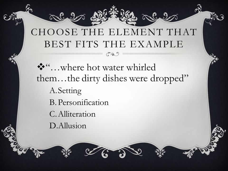 "CHOOSE THE ELEMENT THAT BEST FITS THE EXAMPLE  ""…where hot water whirled them…the dirty dishes were dropped"" A.Setting B.Personification C.Alliterati"
