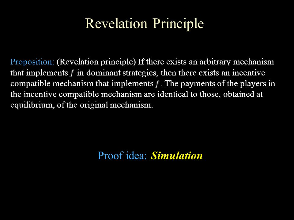 Revelation Principle Proposition: (Revelation principle) If there exists an arbitrary mechanism that implements in dominant strategies, then there exists an incentive compatible mechanism that implements.