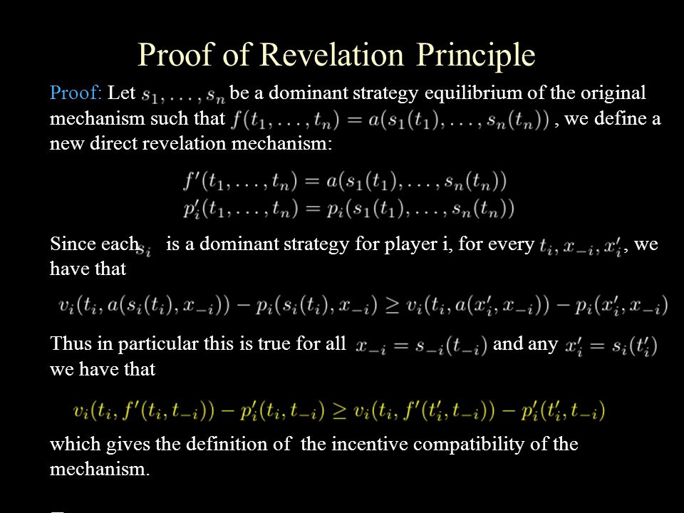 Proof of Revelation Principle Proof: Let be a dominant strategy equilibrium of the original mechanism such that, we define a new direct revelation mechanism: Since each is a dominant strategy for player i, for every, we have that Thus in particular this is true for all and any we have that which gives the definition of the incentive compatibility of the mechanism.