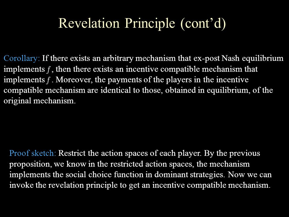 Revelation Principle (cont'd) Corollary: If there exists an arbitrary mechanism that ex-post Nash equilibrium implements, then there exists an incentive compatible mechanism that implements.
