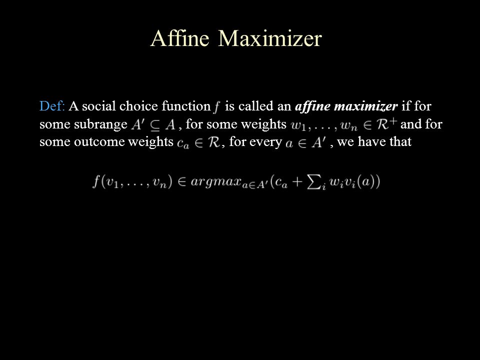 Affine Maximizer Def: A social choice function is called an affine maximizer if for some subrange, for some weights and for some outcome weights, for every, we have that