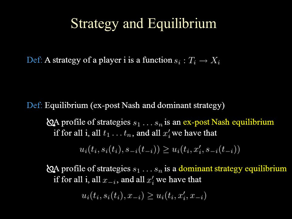 Strategy and Equilibrium Def: A strategy of a player i is a function Def: Equilibrium (ex-post Nash and dominant strategy)  A profile of strategies is an ex-post Nash equilibrium if for all i, all, and all we have that  A profile of strategies is a dominant strategy equilibrium if for all i, all, and all we have that